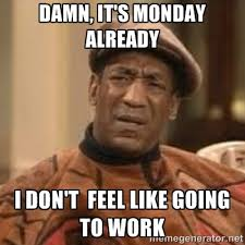 DAMN, IT'S MONDAY ALREADY I DON'T FEEL LIKE GOING TO WORK ... via Relatably.com