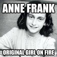 Anne Frank Original Girl On Fire - AnneFrankFire - quickmeme via Relatably.com
