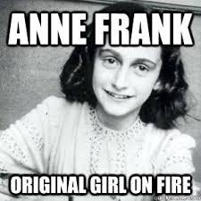 Anne Frank Original Girl On Fire - AnneFrankFire - quickmeme via Relatably.com