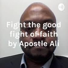 Fight the good fight of faith by Apostle Ali