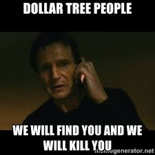 Dollar tree people we Will find you and we will kill you - liam ... via Relatably.com