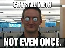 Crystal Meth not even once. - Bug-eyed Brent - quickmeme via Relatably.com