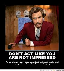 DON'T ACT LIKE YOU ARE NOT IMPRESSED... - Ron Burgundy Meme ... via Relatably.com