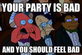 Your party is bad AND YOU SHOULD FEEL BAD - Your meme is bad and ... via Relatably.com