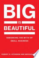 <b>Big</b> Is Beautiful: Debunking the Myth of Small Business - Robert D ...