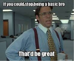 Meme Maker - If you could stop being a basic bro That'd be great ... via Relatably.com