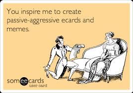 You inspire me to create passive-aggressive ecards and memes ... via Relatably.com