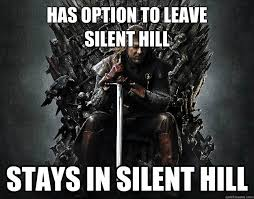 Has option to leave Silent Hill Stays in Silent Hill - Stupid Ned ... via Relatably.com