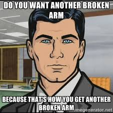 Do you want another broken arm because that's how you get another ... via Relatably.com