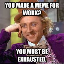 You made a meme for work? You must be exhausted. - Creepy Wonka ... via Relatably.com