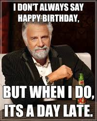 I don't always say happy birthday, But when I do, its a day late ... via Relatably.com