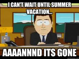 I can't wait until summer vacation... Aaaannnd its gone - Aaand ... via Relatably.com