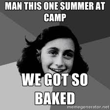 man this one summer at camp we got so baked - Anne Frank Lol ... via Relatably.com