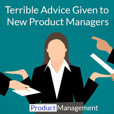 <b>5 Pieces</b> of Terrible Advice That <b>New</b> Product Managers Get