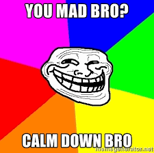 You mad bro? Calm down bro - troll face1 | Meme Generator via Relatably.com