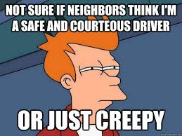 Not sure if neighbors think i'm a safe and courteous driver Or ... via Relatably.com