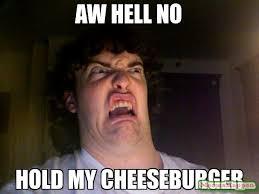AW HELL NO HOLD MY CHEESEBURGER meme - Oh No Meme (12946) | Memes ... via Relatably.com