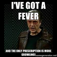 I've got a fever and the only prescription is MORE GROWLING ... via Relatably.com