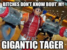 BITCHES DON'T KNOW BOUT' MY GIGANTIC TAGER - GIGANTIC - quickmeme via Relatably.com