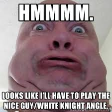 Hmmmm. Looks like I'll have to play the nice guy/white knight ... via Relatably.com