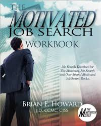 the motivated job search by brian howard also available is the motivated job search workbook which contains thought provoking questions and exercises that correlate to your job search