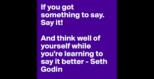 if you got something to say say it and think well of yourself if you got something to say say it and think well of yourself while you re learning to say it better seth godin post by lordsillion on boldomatic