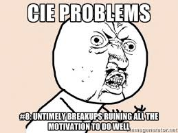 CIe problems #8: Untimely breakups ruining all the motivation to ... via Relatably.com