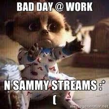 BAD DAY AT WORK AND SAMMY STREAMS | Meme Generator via Relatably.com