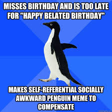 "misses birthday and is too late for ""happy belated birthday"" makes ... via Relatably.com"