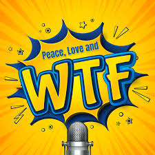 Peace, Love and WTF Podcast