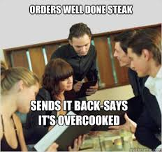 orders well done steak sends it back-says it's overcooked ... via Relatably.com