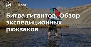 Битва гигантов. Обзор экспедиционных рюкзаков — Блог «Спорт ...