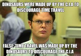 dinosaurs were made up by the C.I.A to discourage time travel ... via Relatably.com