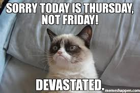 Sorry Today is thursday, NOt Friday! DEVASTATED. meme - Grumpy Cat ... via Relatably.com