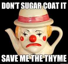 Don't sugar coat it save me the thyme - pitiful pun pot - quickmeme via Relatably.com