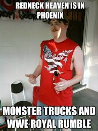 Redneck heaven is in phoenix monster trucks and WWE Royal Rumble ... via Relatably.com