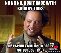 no no no. don't race with knobby tires just spend a million to ... via Relatably.com