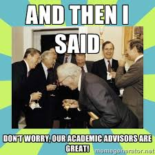 And then i said Don't worry, our academic advisors are great ... via Relatably.com