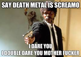 say death metal is screamo I dare you i double dare you mother ... via Relatably.com