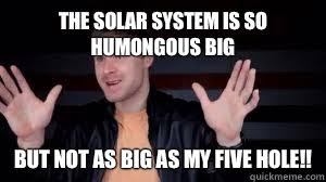 The solar system is so humongous big But not as big as my five ... via Relatably.com