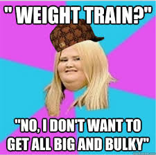 "weight train?"" ""No, I don't want to get all big and bulky ... via Relatably.com"