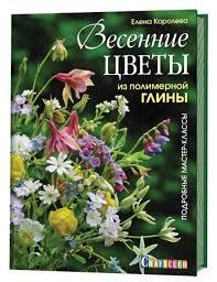 Купить <b>книгу Контэнт</b>. Весенние цветы из полимерной глины ...