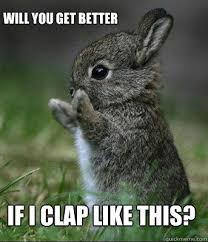 if i clap like this? Will you get better - Cute bunny - quickmeme via Relatably.com