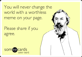 You will never change the world with a worthless meme on your page ... via Relatably.com