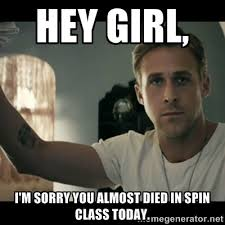 Hey Girl, I'm sorry you almost died in spin class today. - ryan ... via Relatably.com
