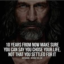 years from now make sure you say you chose your life not that 10 years from now make sure you say you chose your life not that you settled for it