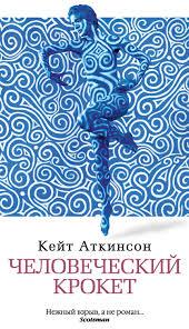 Кейт <b>Аткинсон</b>, <b>Человеческий крокет</b> – скачать fb2, epub, pdf на ...