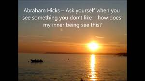 abraham hicks ask yourself when you see something you don t like abraham hicks ask yourself when you see something you don t like what does my innner being say t