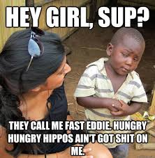 Hey girl, sup? They call me fast eddie. hungry hungry hippos ain't ... via Relatably.com