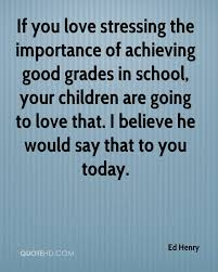 ed henry quotes quotehd if you love stressing the importance of achieving good grades in school your children are